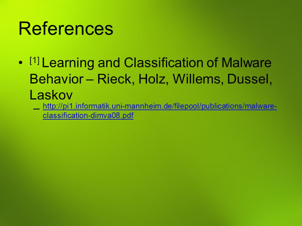 References [1] Learning and Classification of Malware Behavior – Rieck, Holz, Willems, Dussel, Laskov.